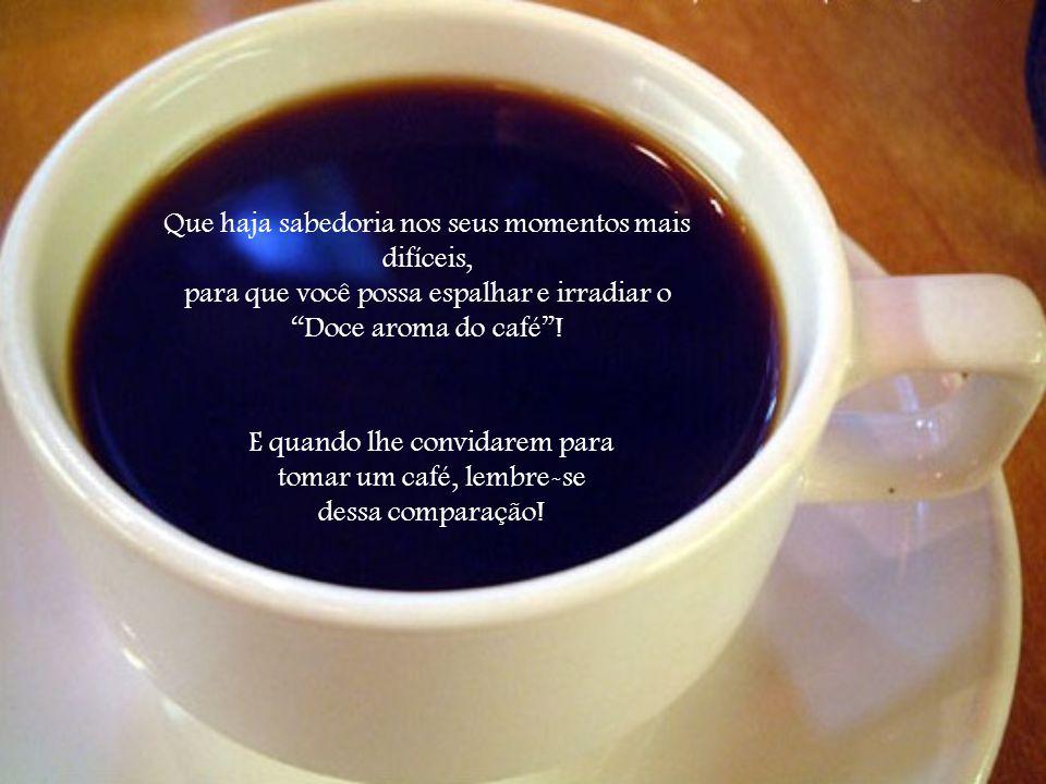 Que você seja como o pó de café… Que diante de uma dificuldade você seja capaz de reagir de forma positiva para poder transformá-la sem se deixar vencer pelas circunstâncias...