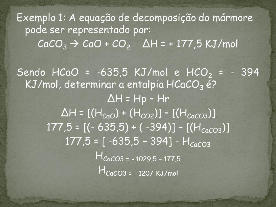 Exemplo 1: A equação de decomposição do mármore pode ser representado por: CaCO 3 CaO + CO 2 H = + 177,5 KJ/mol Sendo HCaO = -635,5 KJ/mol e HCO 2 = - 394 KJ/mol, determinar a entalpia HCaCO 3 é.