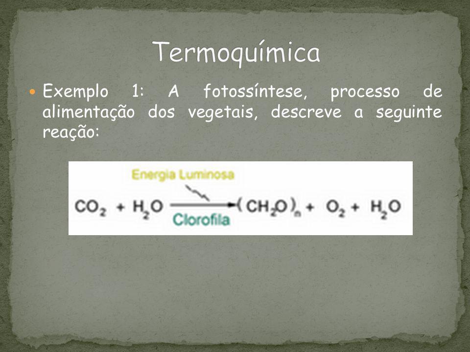 Exemplo 1: A fotossíntese, processo de alimentação dos vegetais, descreve a seguinte reação: