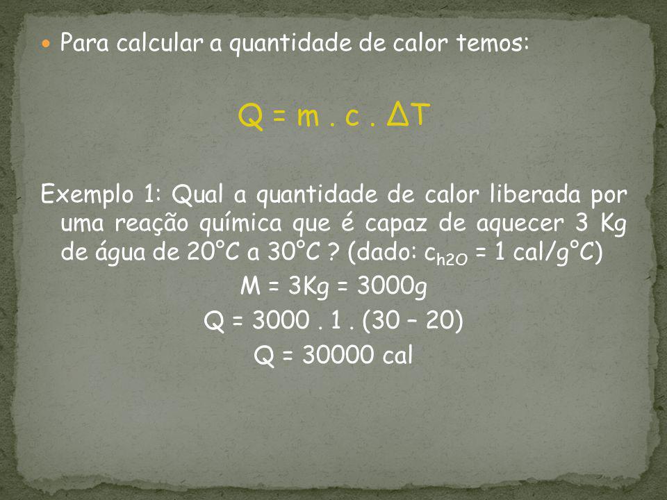 Para calcular a quantidade de calor temos: Q = m. c. T Exemplo 1: Qual a quantidade de calor liberada por uma reação química que é capaz de aquecer 3