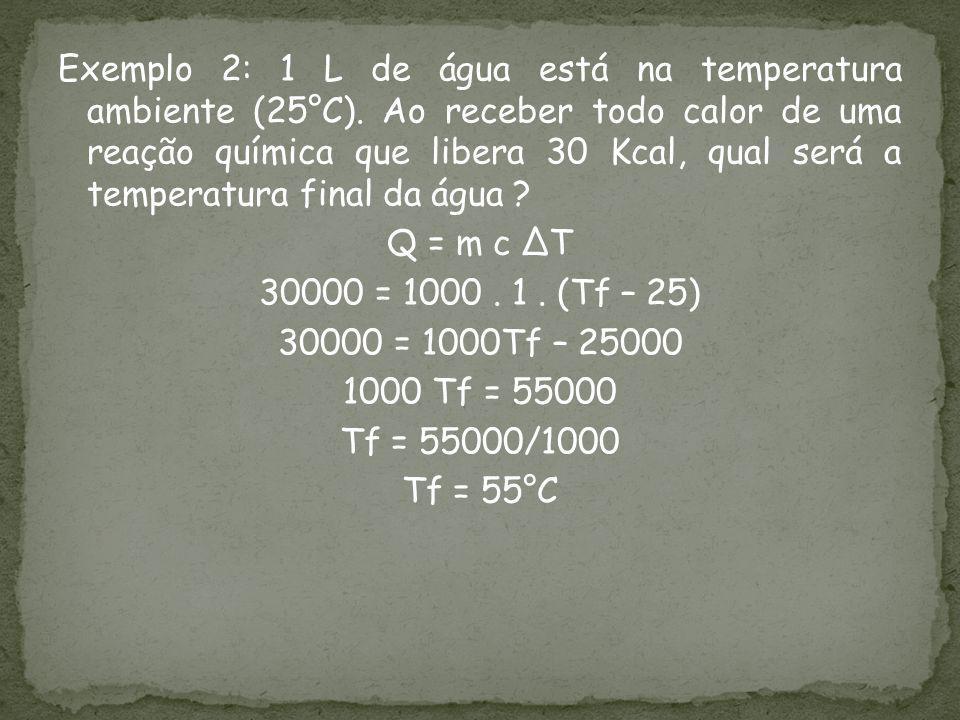 Exemplo 2: 1 L de água está na temperatura ambiente (25°C). Ao receber todo calor de uma reação química que libera 30 Kcal, qual será a temperatura fi