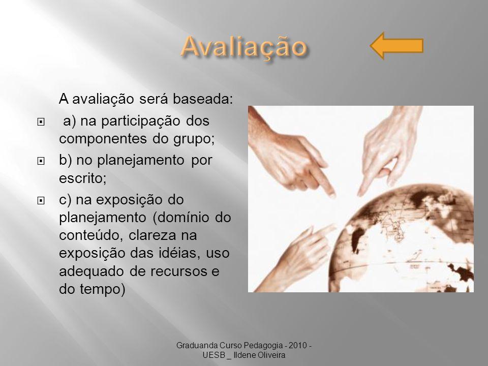Graduanda Curso Pedagogia - 2010 - UESB _ Ildene Oliveira A avaliação será baseada: a) na participação dos componentes do grupo; b) no planejamento por escrito; c) na exposição do planejamento (domínio do conteúdo, clareza na exposição das idéias, uso adequado de recursos e do tempo)