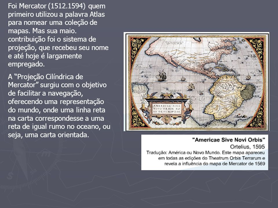 Foi Mercator (1512.1594) quem primeiro utilizou a palavra Atlas para nomear uma coleção de mapas. Mas sua maio. contribuição foi o sistema de projeção