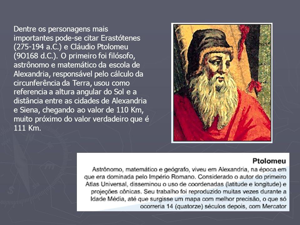 Dentre os personagens mais importantes pode-se citar Erastótenes (275-194 a.C.) e Cláudio Ptolomeu (9O168 d.C.). O primeiro foi filósofo, astrônomo e