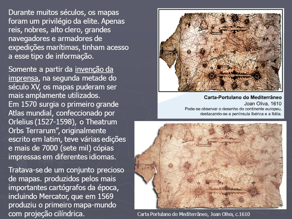 Durante muitos séculos, os mapas foram um privilégio da elite. Apenas reis, nobres, alto clero, grandes navegadores e armadores de expedições marítima