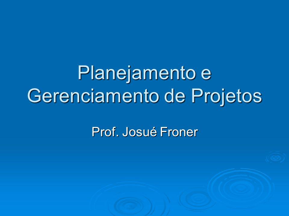 Planejamento e Gerenciamento de Projetos Prof. Josué Froner