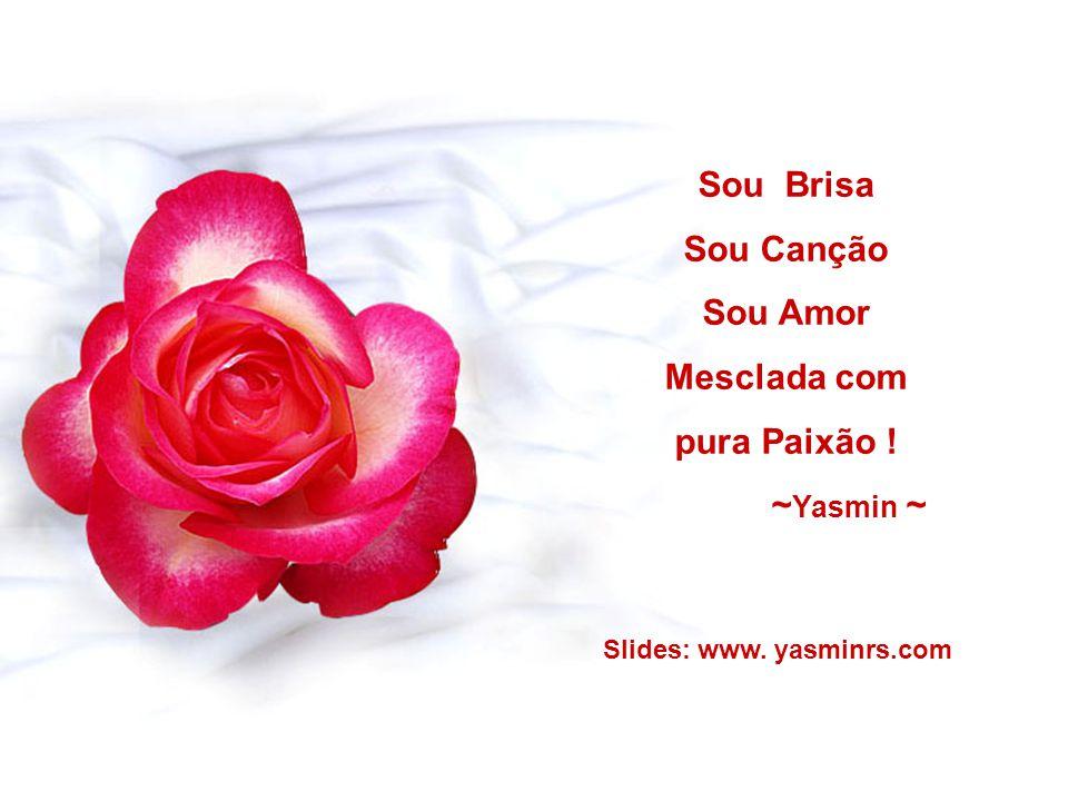 Sou Brisa Sou Canção Sou Amor Mesclada com pura Paixão ! ~ Yasmin ~ Slides: www. yasminrs.com