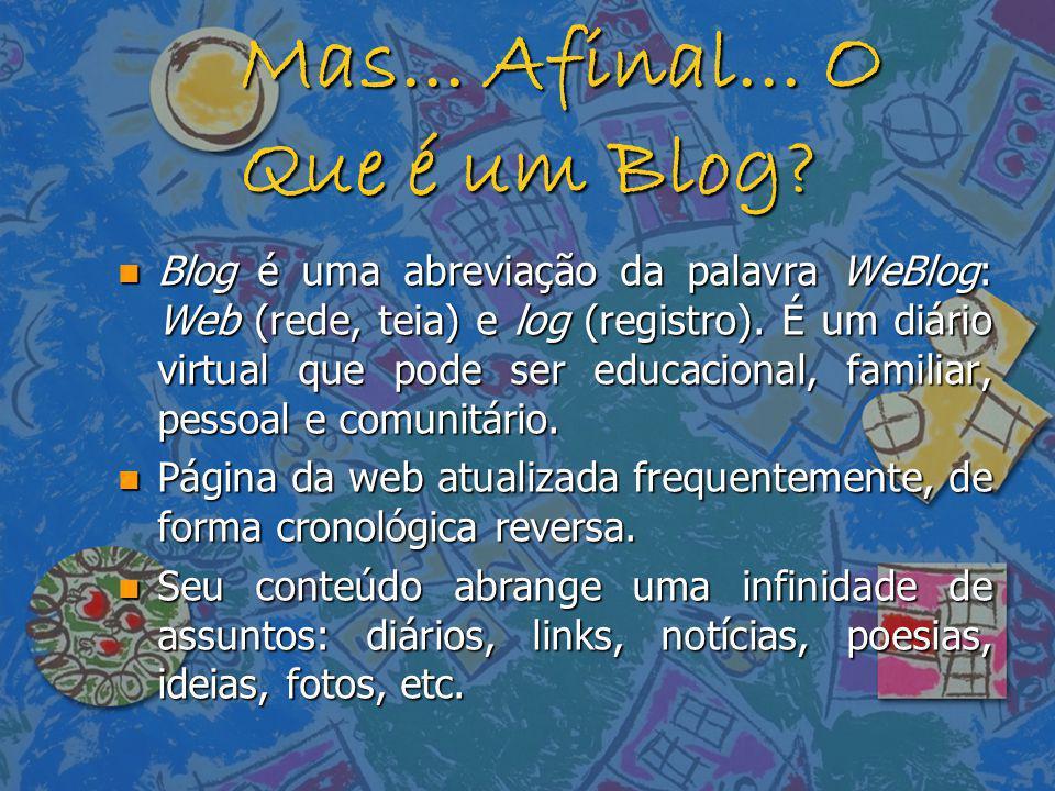 Mas... Afinal... O Que é um Blog? n Blog é uma abreviação da palavra WeBlog: Web (rede, teia) e log (registro). É um diário virtual que pode ser educa