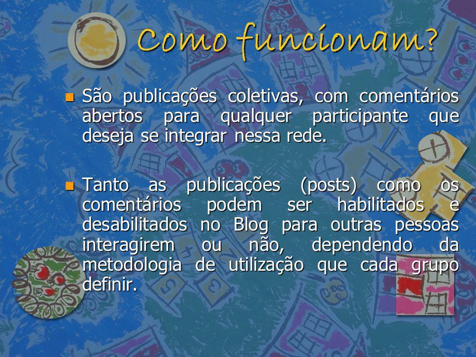 Como funcionam? n São publicações coletivas, com comentários abertos para qualquer participante que deseja se integrar nessa rede. n Tanto as publicaç