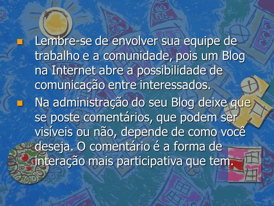 n Lembre-se de envolver sua equipe de trabalho e a comunidade, pois um Blog na Internet abre a possibilidade de comunicação entre interessados. n Na a