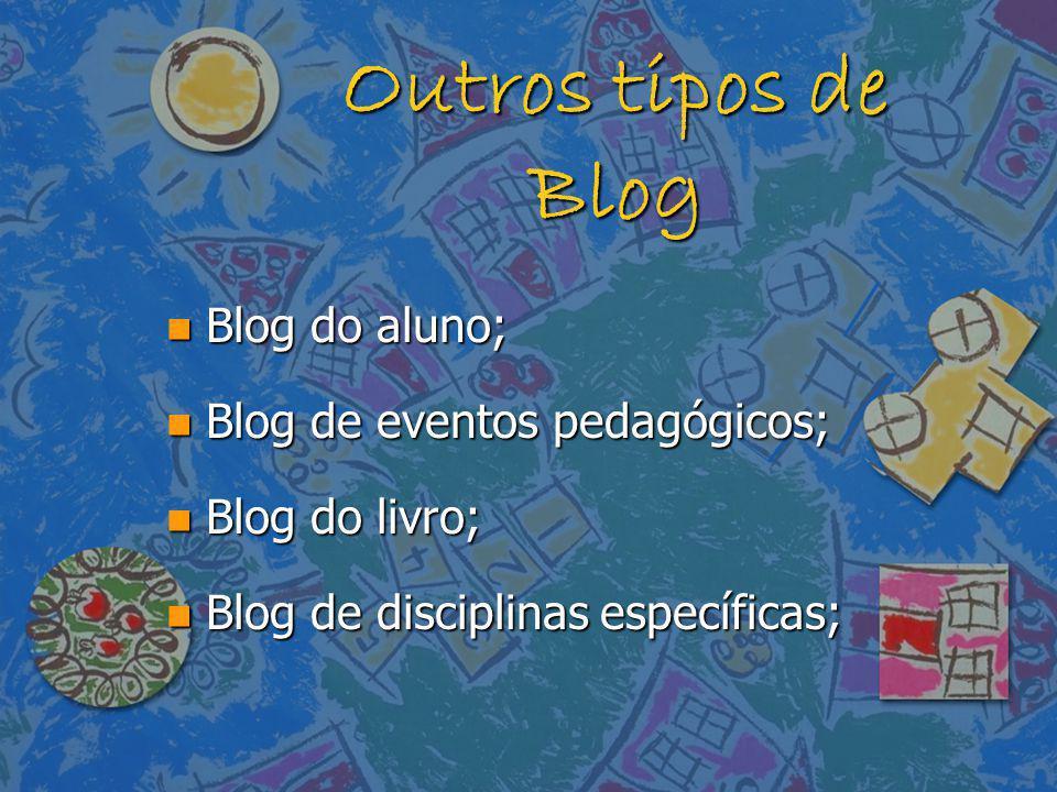Outros tipos de Blog n Blog do aluno; n Blog de eventos pedagógicos; n Blog do livro; n Blog de disciplinas específicas;