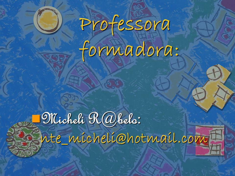 Professora formadora: Micheli R@belo : nte_micheli@hotmail.com Micheli R@belo : nte_micheli@hotmail.com