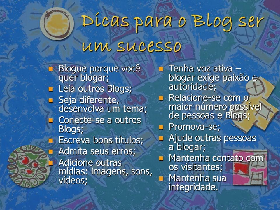 Dicas para o Blog ser um sucesso n Blogue porque você quer blogar; n Leia outros Blogs; n Seja diferente, desenvolva um tema; n Conecte-se a outros Bl