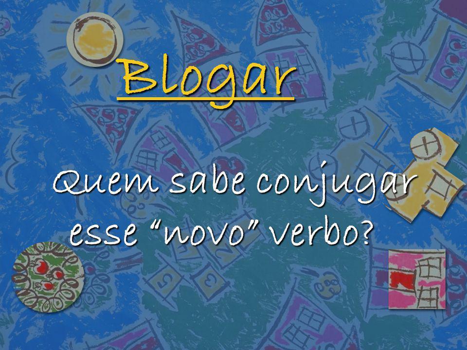 Blogar Quem sabe conjugar esse novo verbo?