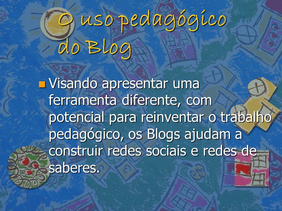 O uso pedagógico do Blog n Visando apresentar uma ferramenta diferente, com potencial para reinventar o trabalho pedagógico, os Blogs ajudam a constru