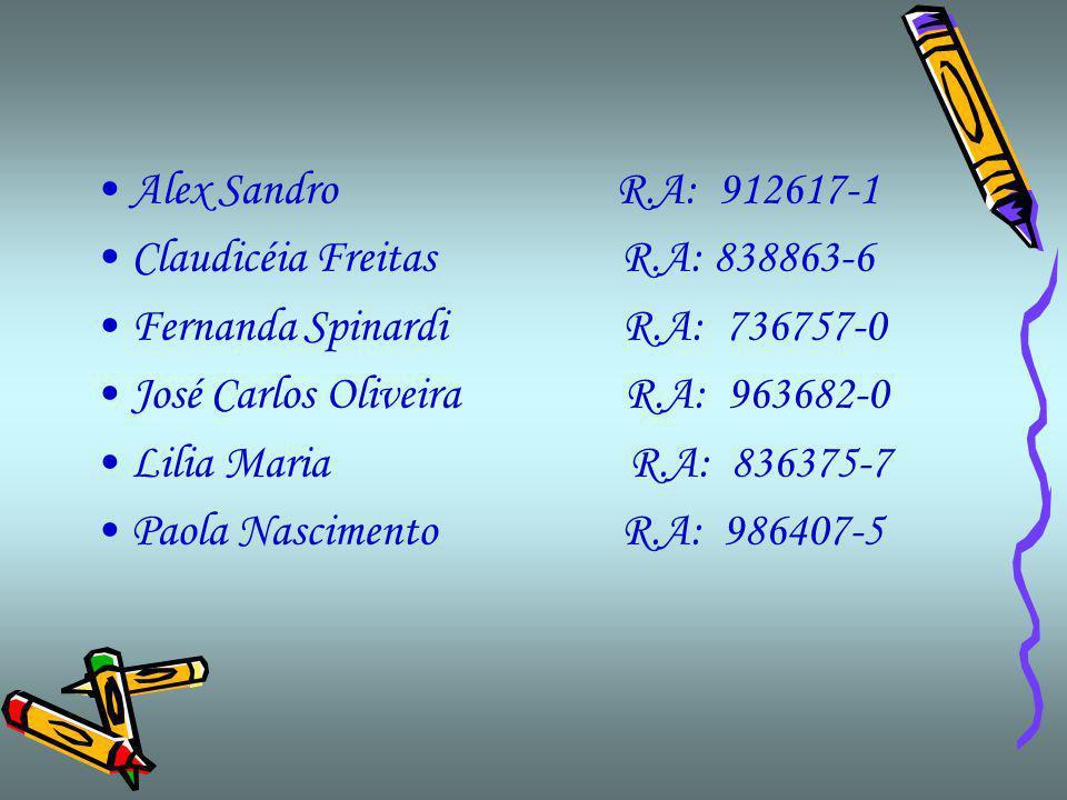 Alex Sandro R.A: 912617-1 Claudicéia Freitas R.A: 838863-6 Fernanda Spinardi R.A: 736757-0 José Carlos Oliveira R.A: 963682-0 Lilia Maria R.A: 836375-7 Paola Nascimento R.A: 986407-5