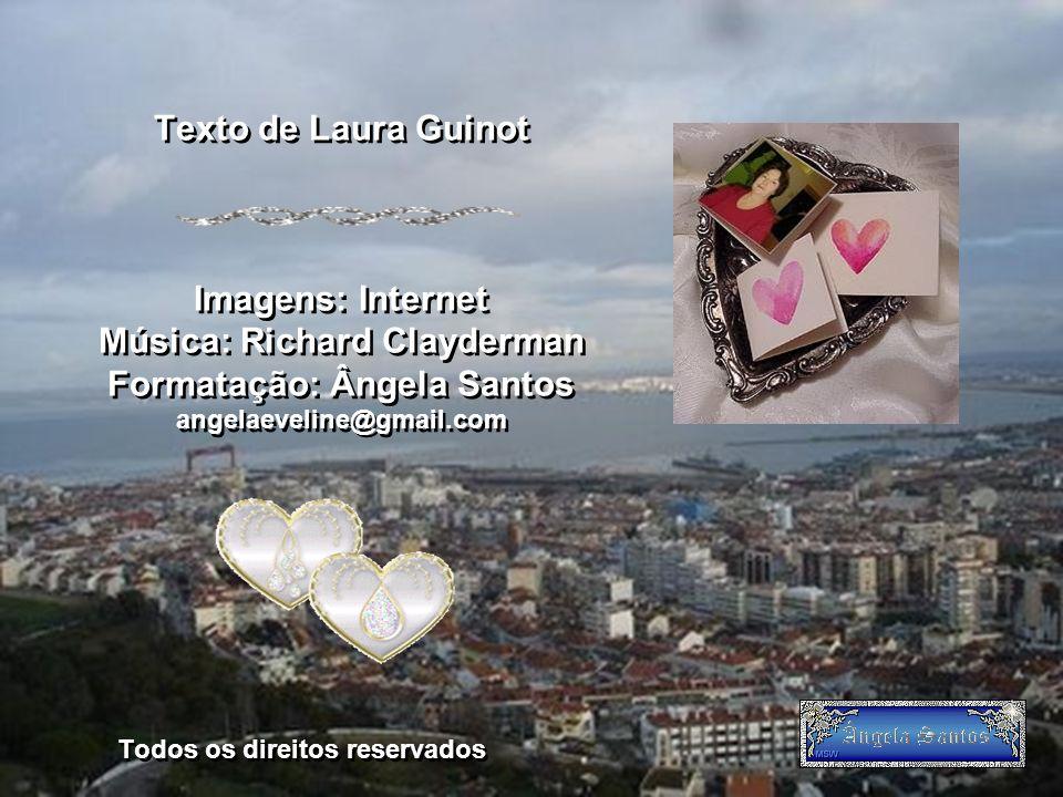 Texto de Laura Guinot Imagens: Internet Música: Richard Clayderman Formatação: Ângela Santos angelaeveline@gmail.com Todos os direitos reservados