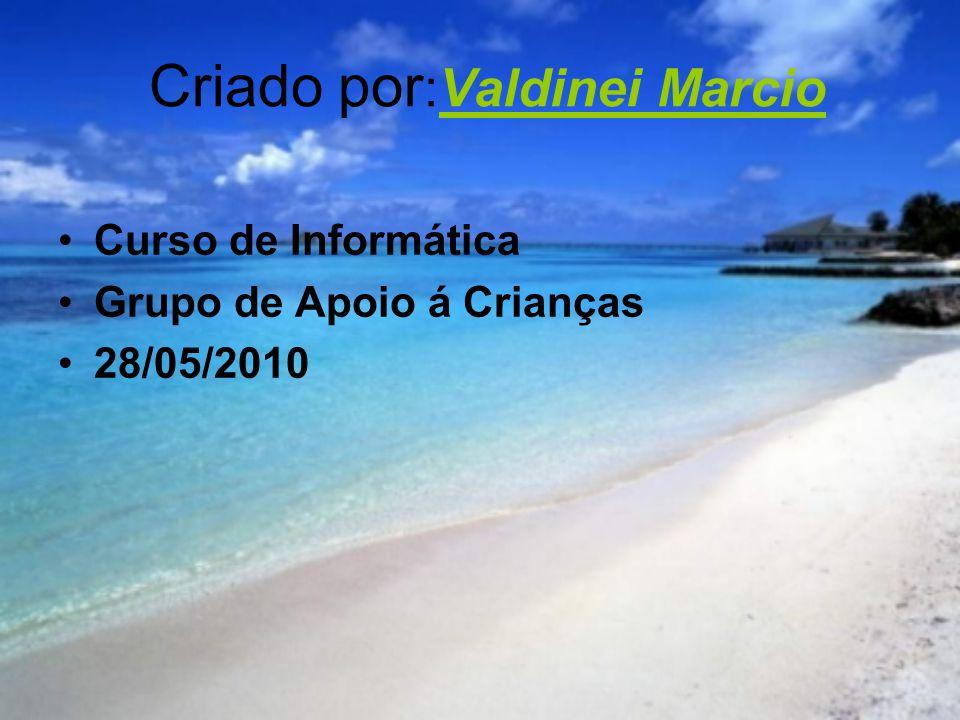 Criado por :Valdinei Marcio Curso de Informática Grupo de Apoio á Crianças 28/05/2010