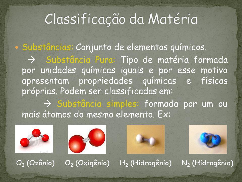 Substâncias: Conjunto de elementos químicos. Substância Pura: Tipo de matéria formada por unidades químicas iguais e por esse motivo apresentam propri