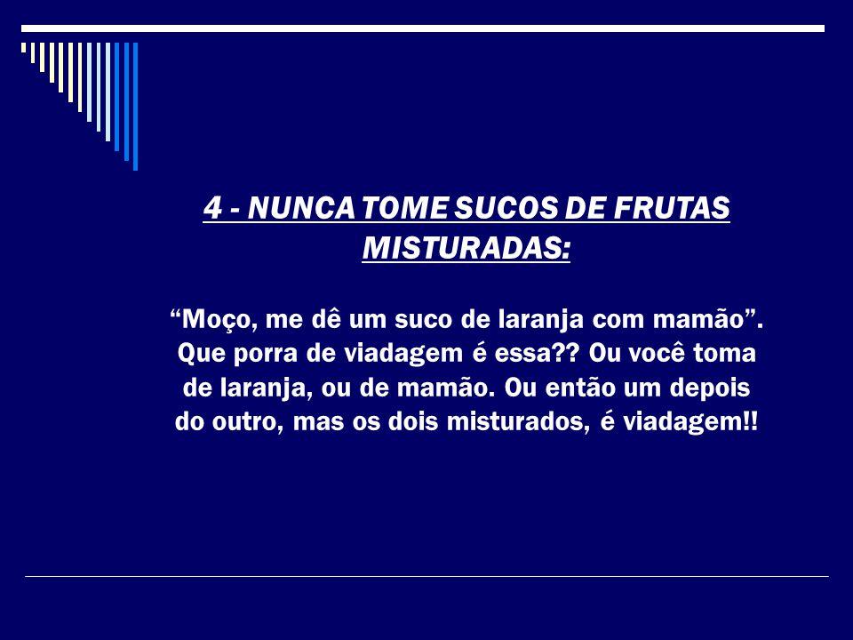 4 - NUNCA TOME SUCOS DE FRUTAS MISTURADAS: Moço, me dê um suco de laranja com mamão.