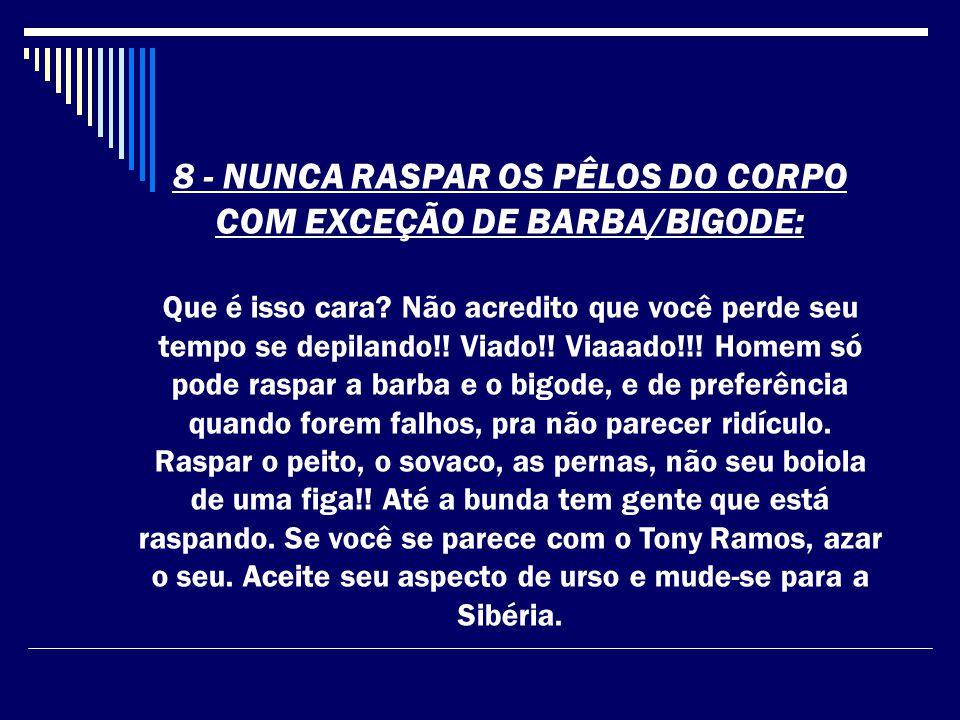 8 - NUNCA RASPAR OS PÊLOS DO CORPO COM EXCEÇÃO DE BARBA/BIGODE: Que é isso cara.