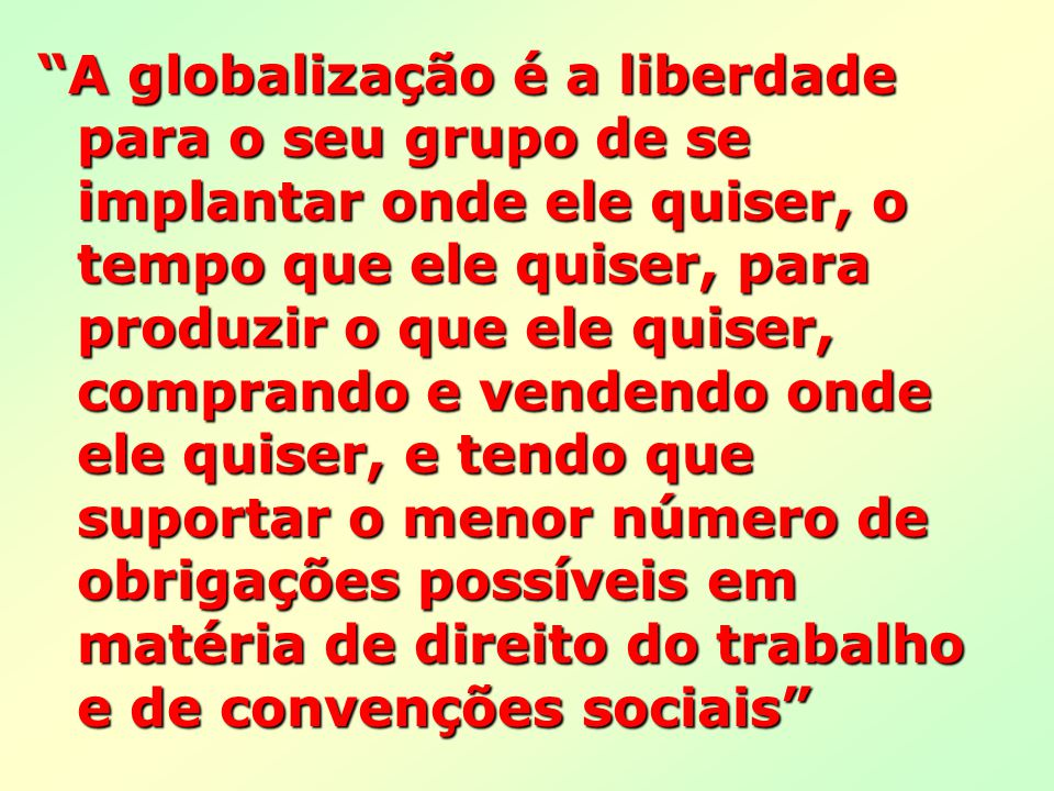 A globalização é a liberdade para o seu grupo de se implantar onde ele quiser, o tempo que ele quiser, para produzir o que ele quiser, comprando e ven