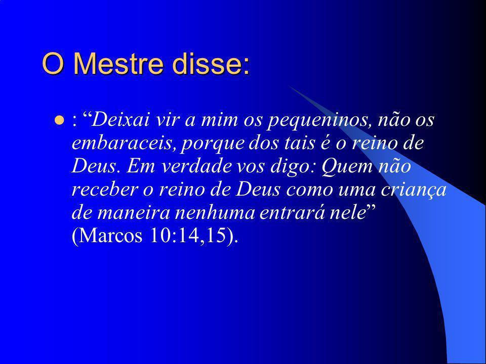 O Mestre disse: : Deixai vir a mim os pequeninos, não os embaraceis, porque dos tais é o reino de Deus. Em verdade vos digo: Quem não receber o reino