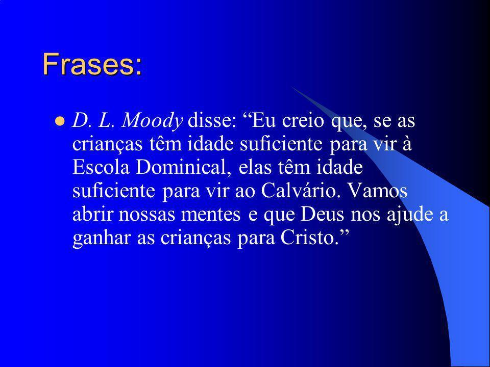 Frases: D. L. Moody disse: Eu creio que, se as crianças têm idade suficiente para vir à Escola Dominical, elas têm idade suficiente para vir ao Calvár
