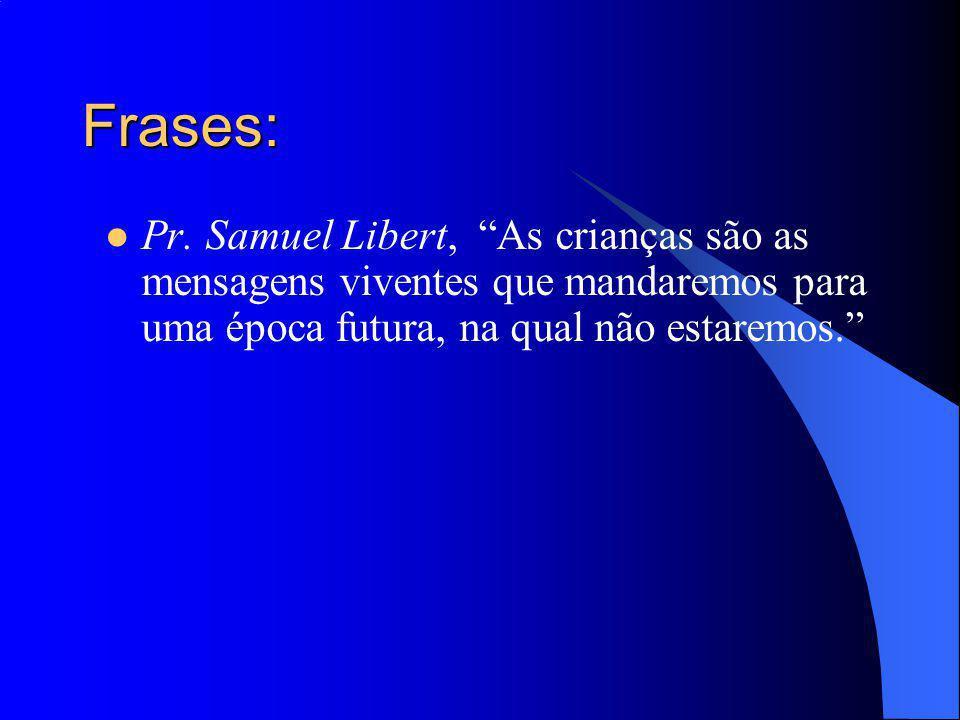 Frases: Pr. Samuel Libert, As crianças são as mensagens viventes que mandaremos para uma época futura, na qual não estaremos.