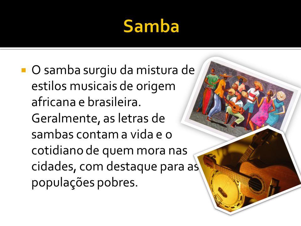 O samba surgiu da mistura de estilos musicais de origem africana e brasileira. Geralmente, as letras de sambas contam a vida e o cotidiano de quem mor