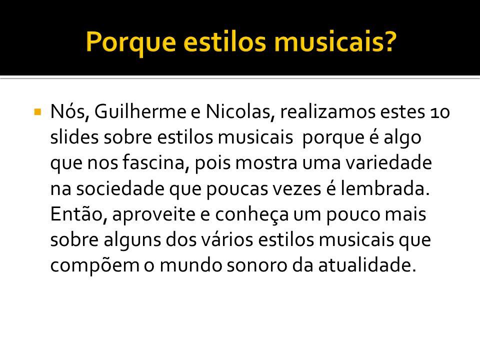 Nós, Guilherme e Nicolas, realizamos estes 10 slides sobre estilos musicais porque é algo que nos fascina, pois mostra uma variedade na sociedade que