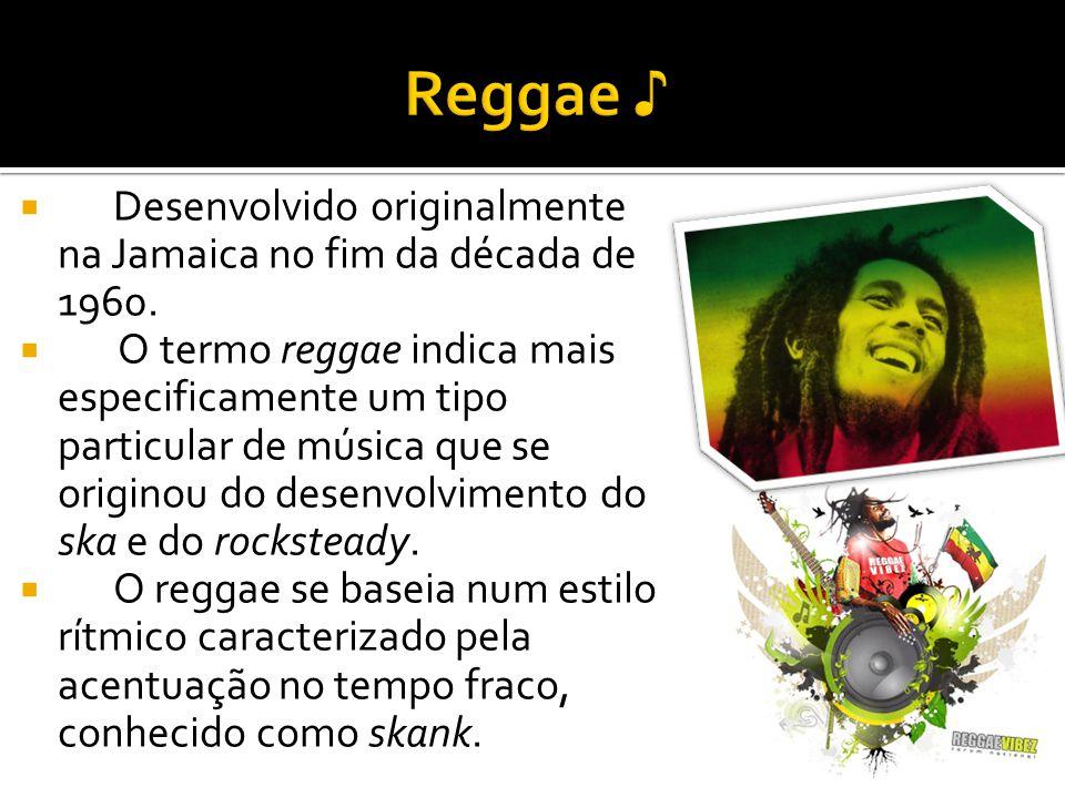 Desenvolvido originalmente na Jamaica no fim da década de 1960. O termo reggae indica mais especificamente um tipo particular de música que se origino