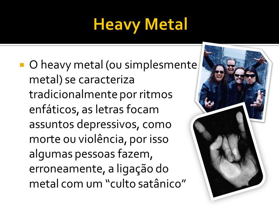 O heavy metal (ou simplesmente metal) se caracteriza tradicionalmente por ritmos enfáticos, as letras focam assuntos depressivos, como morte ou violência, por isso algumas pessoas fazem, erroneamente, a ligação do metal com um culto satânico