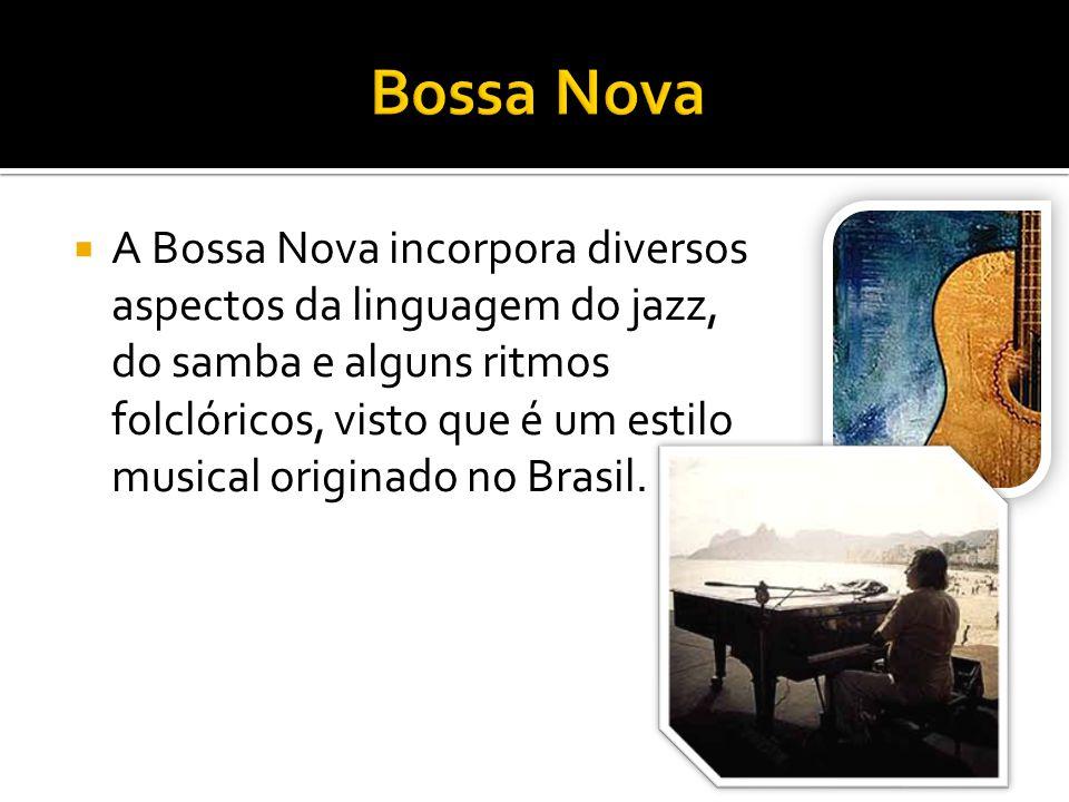 A Bossa Nova incorpora diversos aspectos da linguagem do jazz, do samba e alguns ritmos folclóricos, visto que é um estilo musical originado no Brasil.