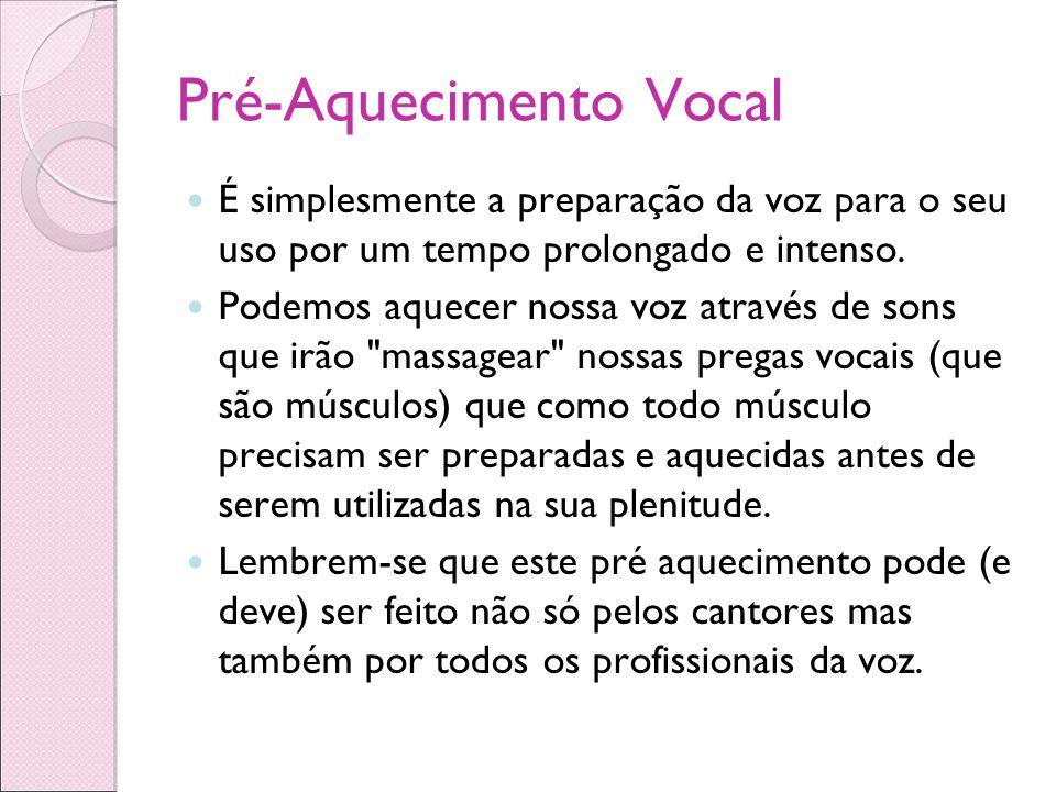 Pré-Aquecimento Vocal É simplesmente a preparação da voz para o seu uso por um tempo prolongado e intenso. Podemos aquecer nossa voz através de sons q
