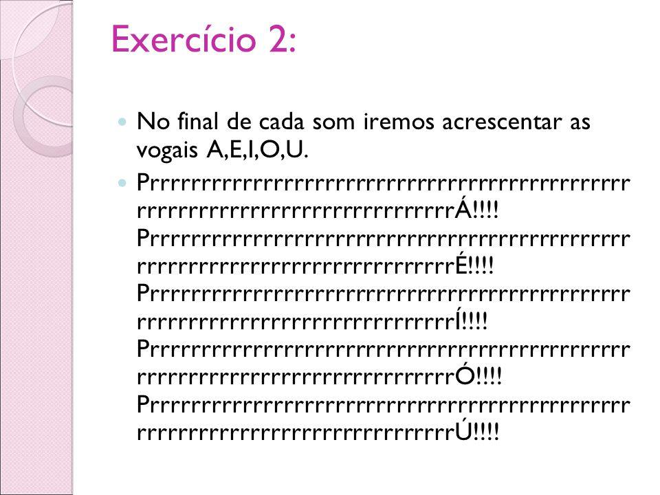 Exercício 2: No final de cada som iremos acrescentar as vogais A,E,I,O,U. Prrrrrrrrrrrrrrrrrrrrrrrrrrrrrrrrrrrrrrrrrrrrrrr rrrrrrrrrrrrrrrrrrrrrrrrrrr