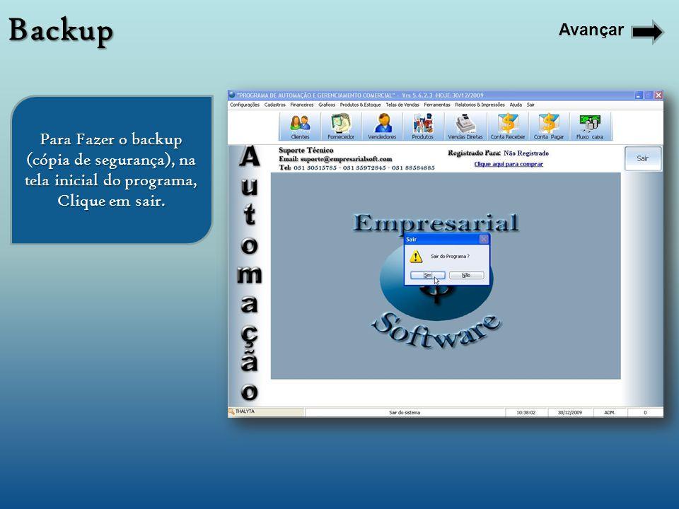 Para Fazer o backup (cópia de segurança), na tela inicial do programa, Clique em sair. Backup Avançar