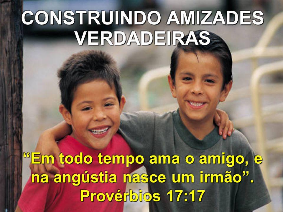 CONSTRUINDO AMIZADES VERDADEIRAS Em todo tempo ama o amigo, e na angústia nasce um irmão. Provérbios 17:17