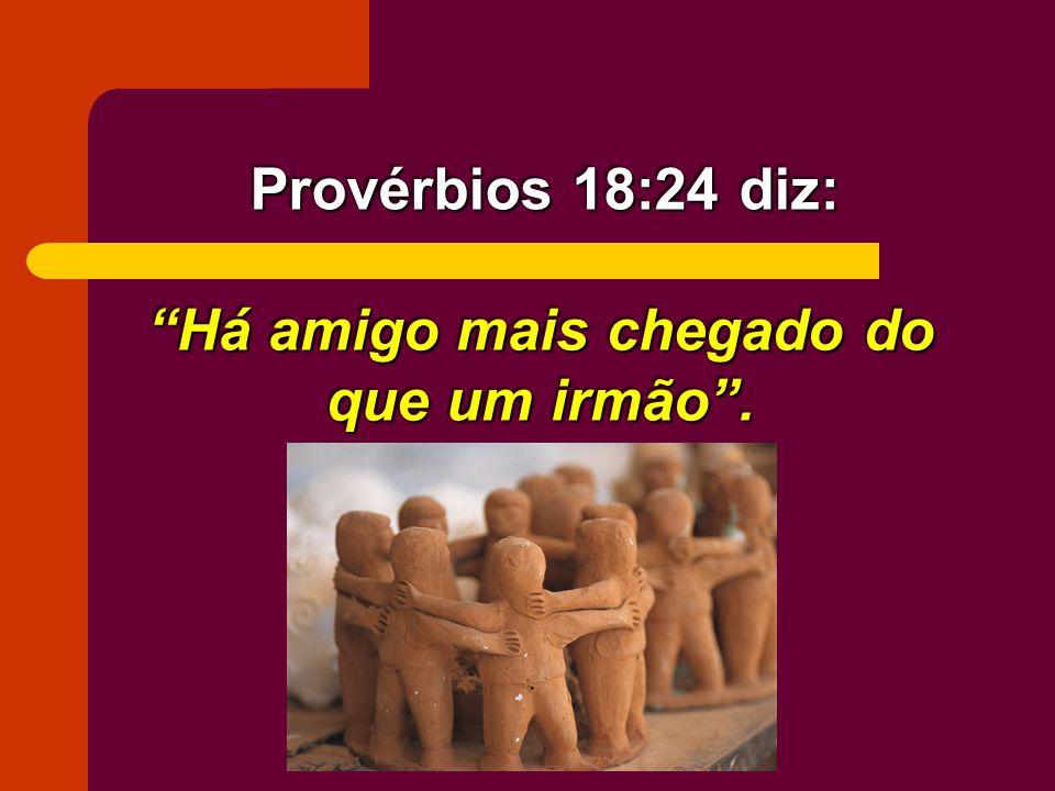 Há amigo mais chegado do que um irmão. Provérbios 18:24 diz: