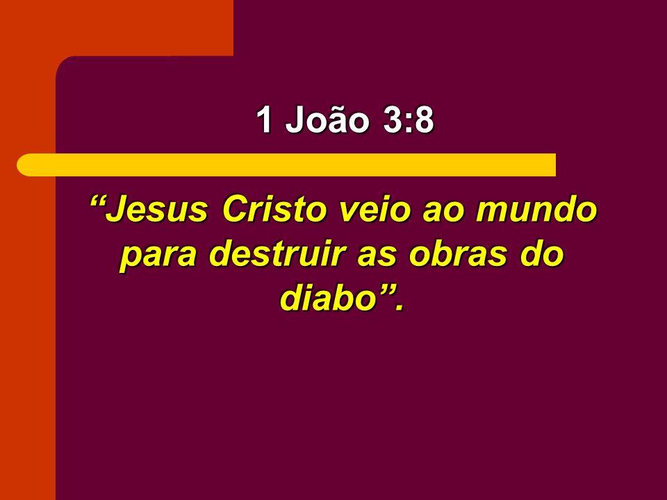 Jesus Cristo veio ao mundo para destruir as obras do diabo. 1 João 3:8