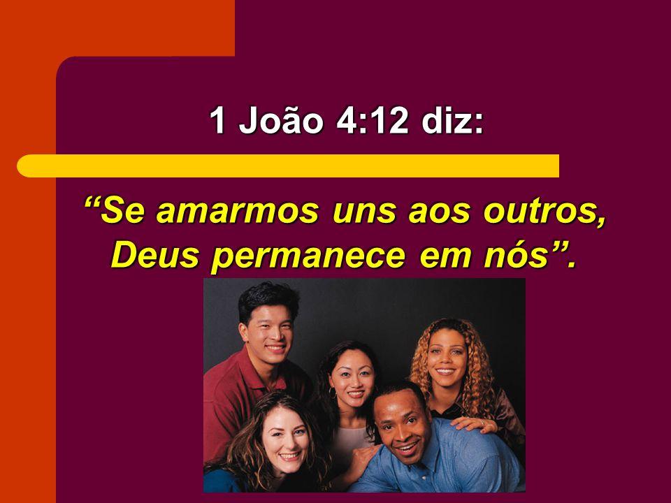 Se amarmos uns aos outros, Deus permanece em nós. 1 João 4:12 diz: