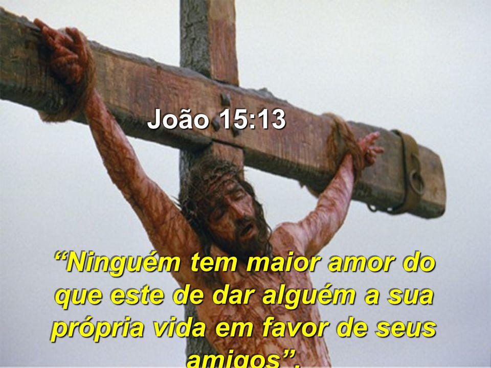 Ninguém tem maior amor do que este de dar alguém a sua própria vida em favor de seus amigos. João 15:13