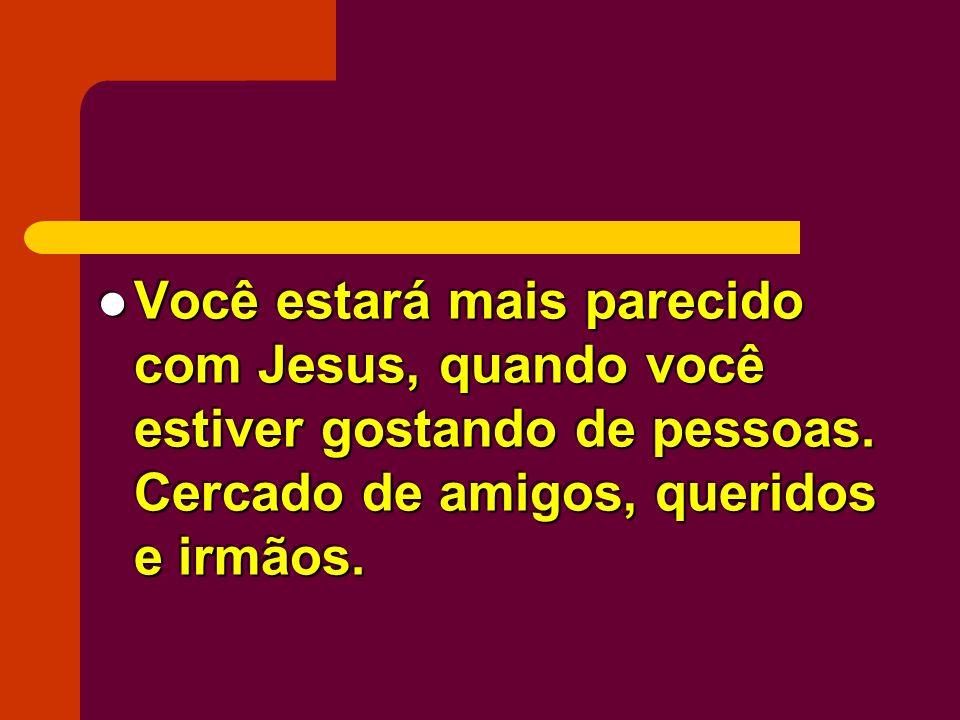 Você estará mais parecido com Jesus, quando você estiver gostando de pessoas. Cercado de amigos, queridos e irmãos. Você estará mais parecido com Jesu