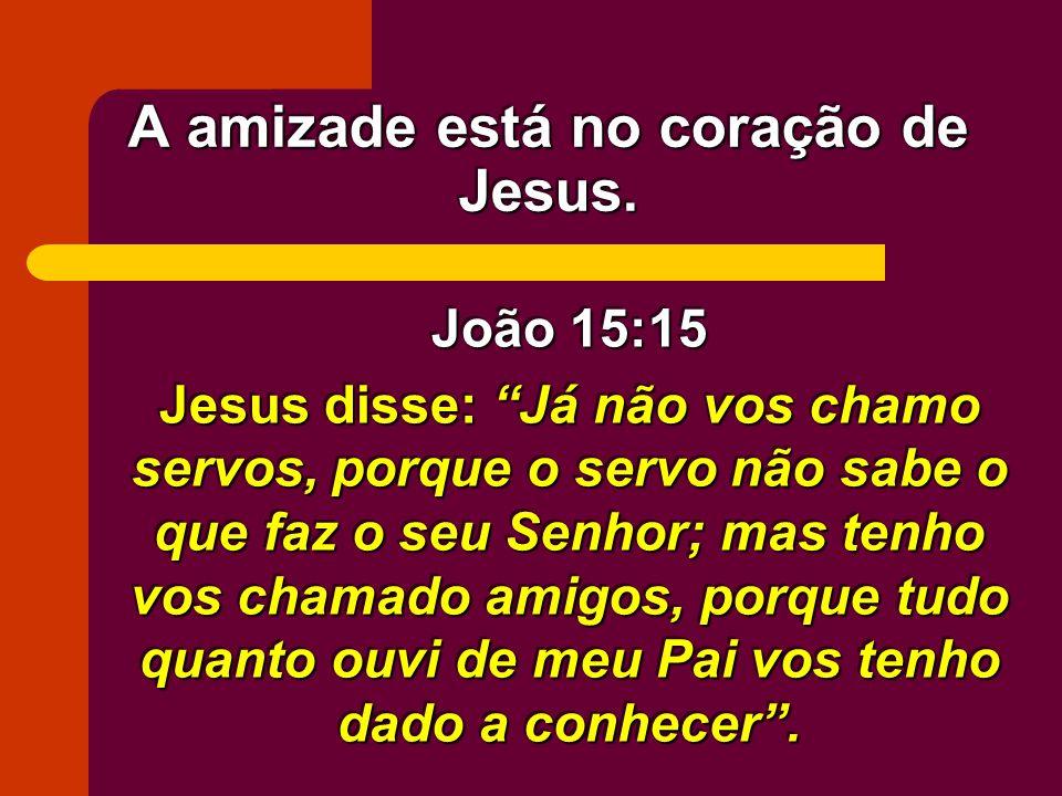 A amizade está no coração de Jesus. João 15:15 Jesus disse: Já não vos chamo servos, porque o servo não sabe o que faz o seu Senhor; mas tenho vos cha