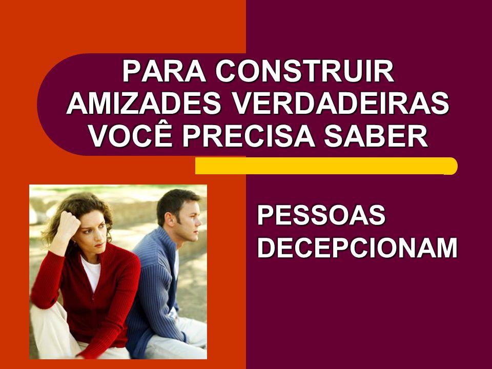 PARA CONSTRUIR AMIZADES VERDADEIRAS VOCÊ PRECISA SABER PESSOAS DECEPCIONAM