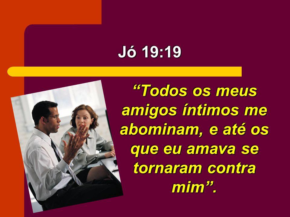 Todos os meus amigos íntimos me abominam, e até os que eu amava se tornaram contra mim. Jó 19:19