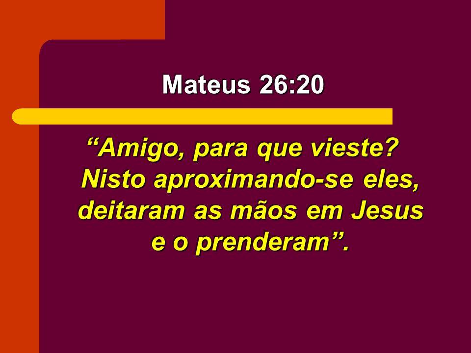 Amigo, para que vieste? Nisto aproximando-se eles, deitaram as mãos em Jesus e o prenderam. Mateus 26:20