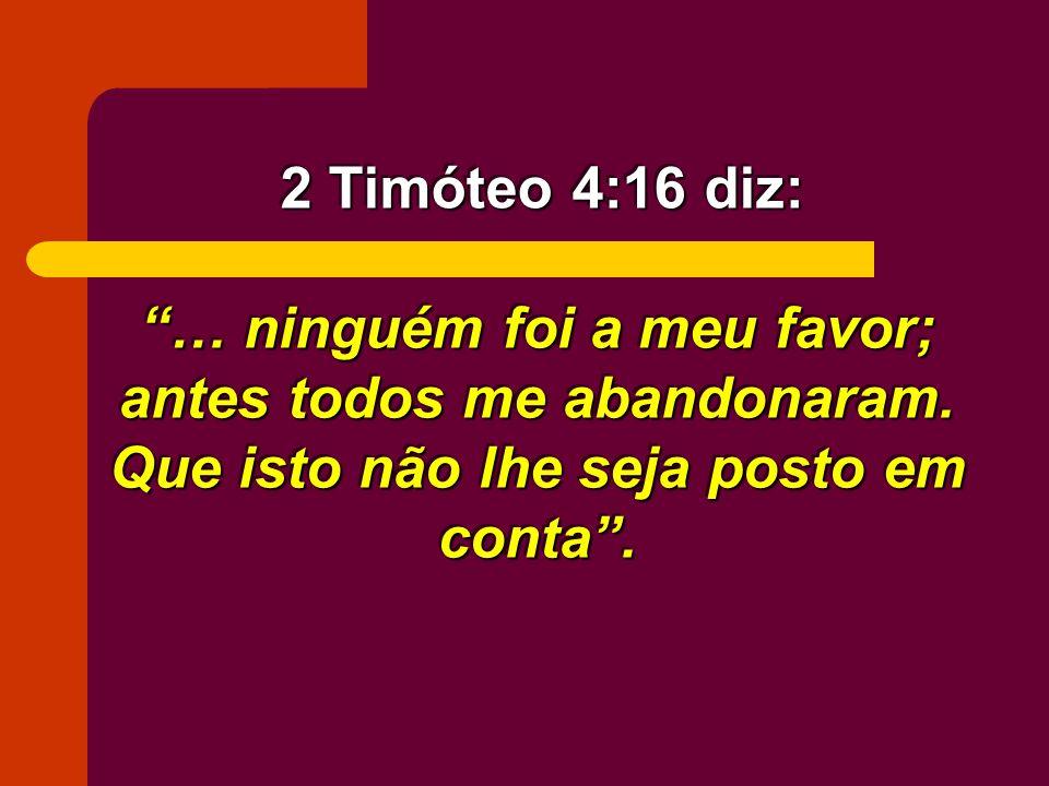 … ninguém foi a meu favor; antes todos me abandonaram. Que isto não lhe seja posto em conta. 2 Timóteo 4:16 diz: