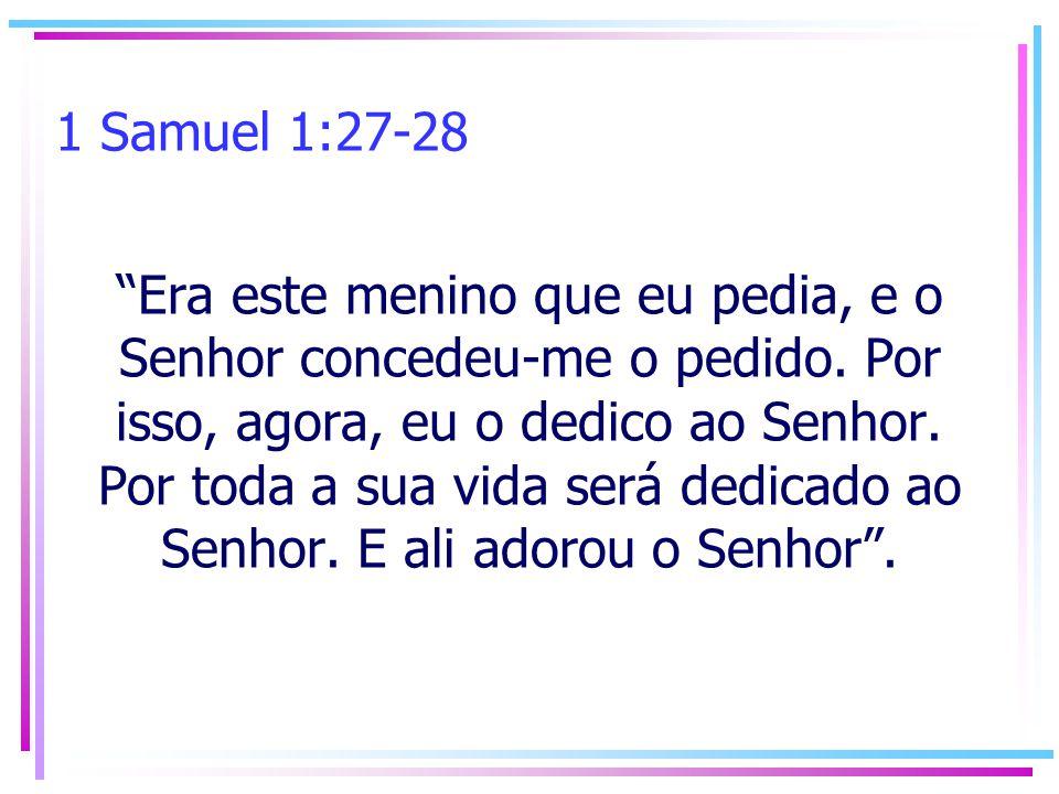 1 Samuel 1:27-28 Era este menino que eu pedia, e o Senhor concedeu-me o pedido. Por isso, agora, eu o dedico ao Senhor. Por toda a sua vida será dedic