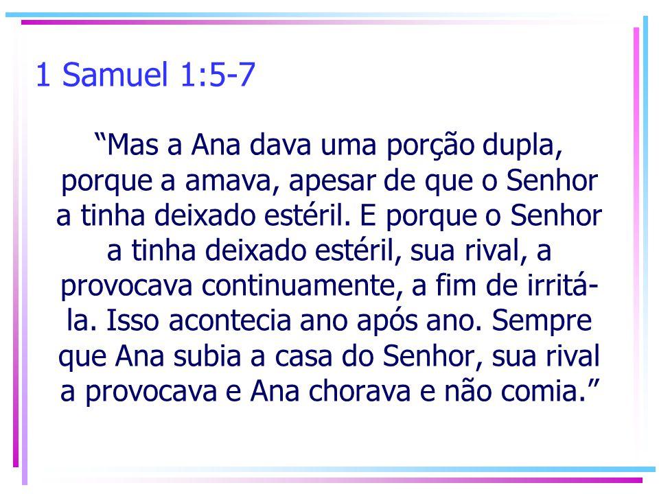 1 Samuel 1:5-7 Mas a Ana dava uma porção dupla, porque a amava, apesar de que o Senhor a tinha deixado estéril. E porque o Senhor a tinha deixado esté